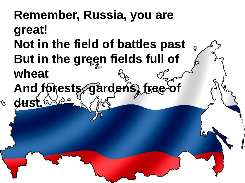 Remember, Russia, you are great! Not in the field of battles past But in the...