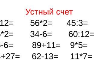 Устный счет 3*12= 56*2= 45:3= 35*2= 34-6= 60:12= 25-6= 89+11= 9*5= 23+27= 62-