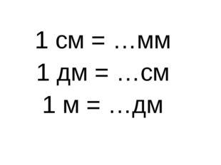 1 см = …мм 1 дм = …см 1 м = …дм