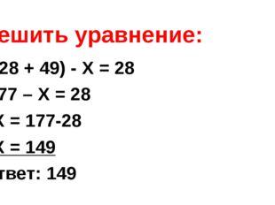 Решить уравнение: (128 + 49) - Х = 28 177 – Х = 28 Х = 177-28 Х = 149 Ответ: