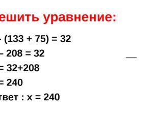 Решить уравнение: x - (133 + 75) = 32 х – 208 = 32 х = 32+208 х = 240 Ответ :