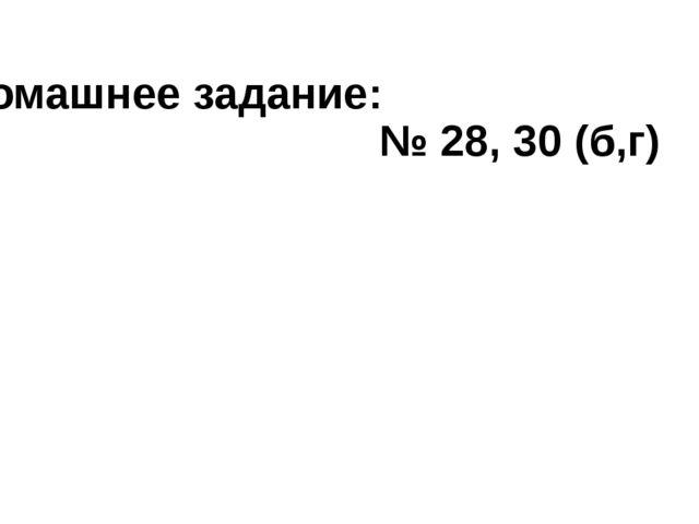 Домашнее задание: № 28, 30 (б,г)
