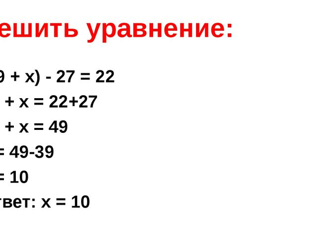 Решить уравнение: (39 + x) - 27 = 22 39 + х = 22+27 39 + х = 49 х = 49-39 х =...