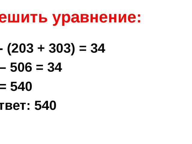 Решить уравнение: x - (203 + 303) = 34 х – 506 = 34 х = 540 Ответ: 540