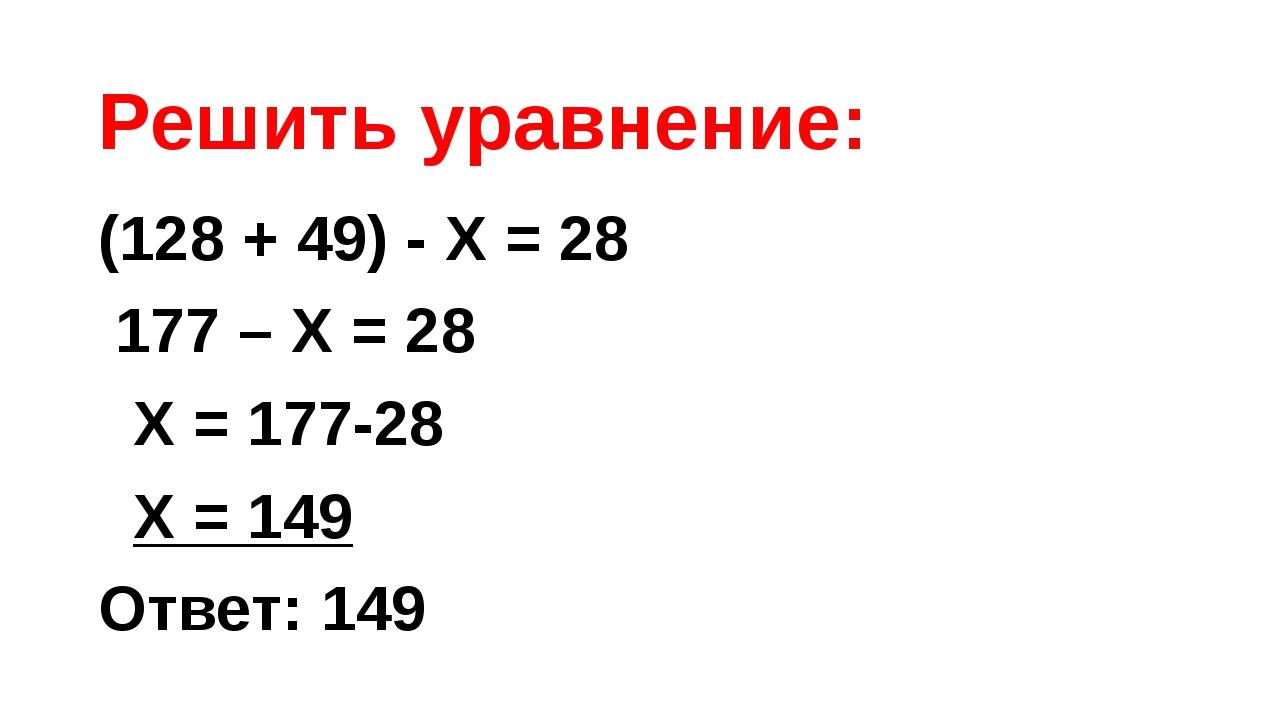 Решить уравнение: (128 + 49) - Х = 28 177 – Х = 28 Х = 177-28 Х = 149 Ответ:...