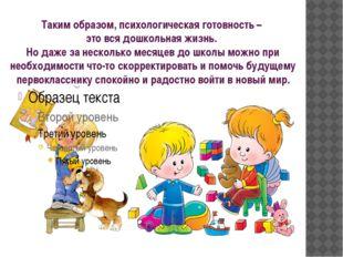 Таким образом, психологическая готовность – это вся дошкольная жизнь. Но даже