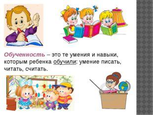 Обученность – это те умения и навыки, которым ребенка обучили: умение писать