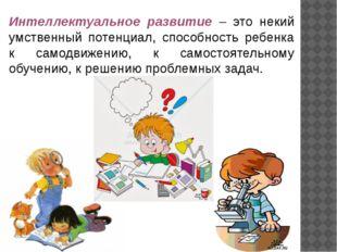 Интеллектуальное развитие – это некий умственный потенциал, способность ребен