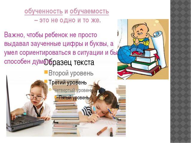 обученность и обучаемость – это не одно и то же. Важно, чтобы ребенок не прос...