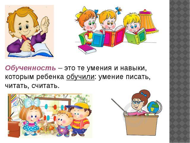 Обученность – это те умения и навыки, которым ребенка обучили: умение писать...