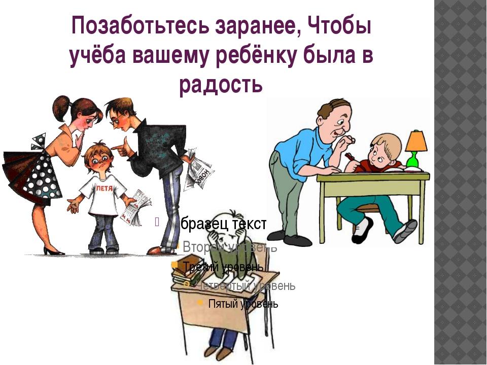 Позаботьтесь заранее, Чтобы учёба вашему ребёнку была в радость