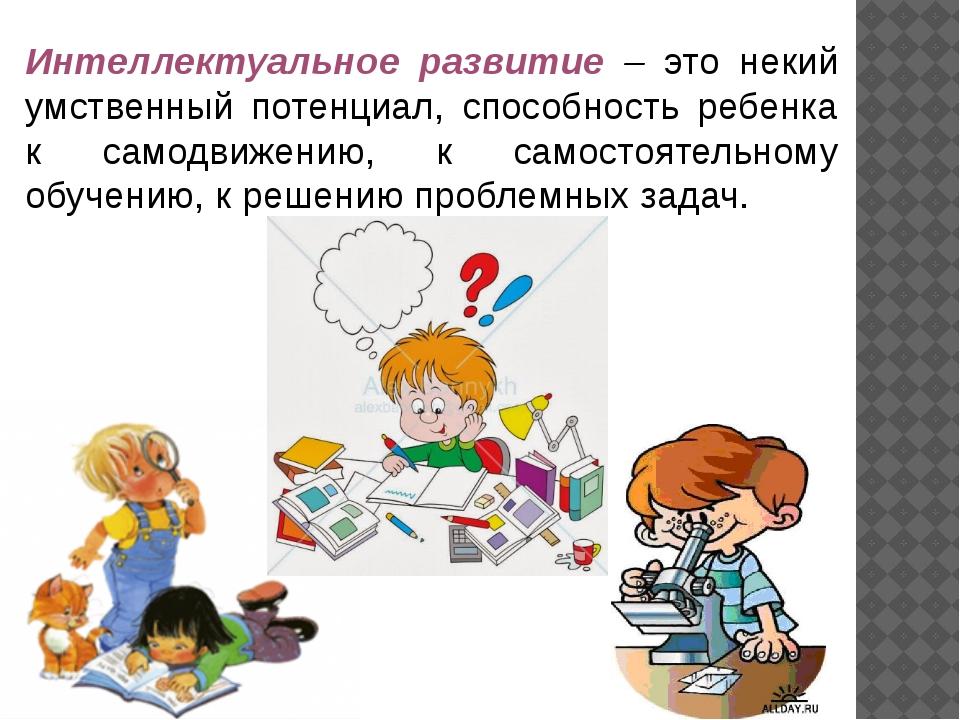 Интеллектуальное развитие – это некий умственный потенциал, способность ребен...