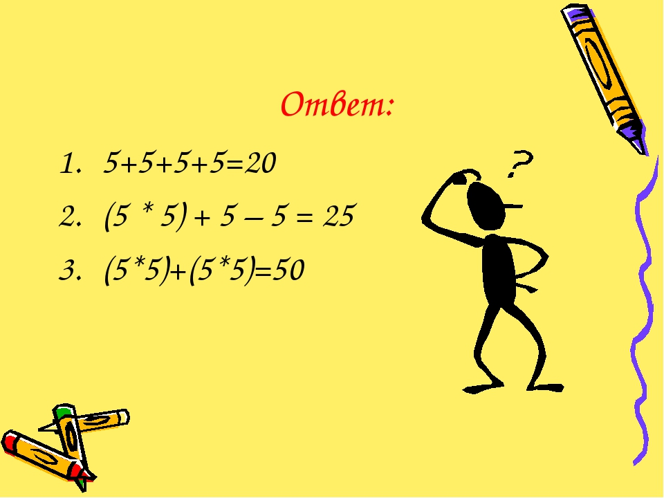 Ответ: 5+5+5+5=20 (5 * 5) + 5 – 5 = 25 (5*5)+(5*5)=50
