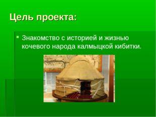 Цель проекта: Знакомство с историей и жизнью кочевого народа калмыцкой кибитки.