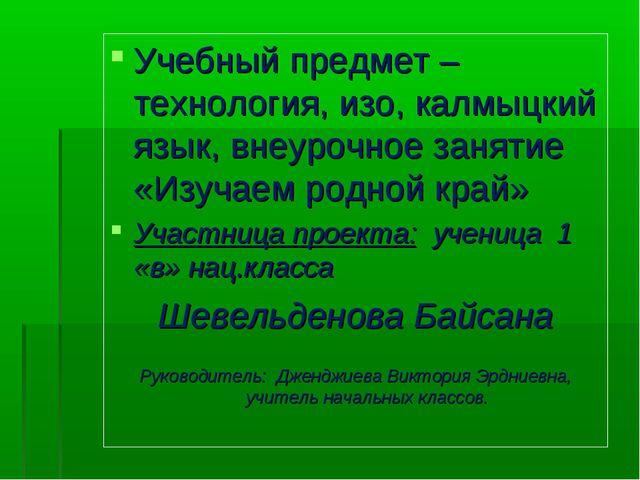 Учебный предмет –технология, изо, калмыцкий язык, внеурочное занятие «Изучаем...