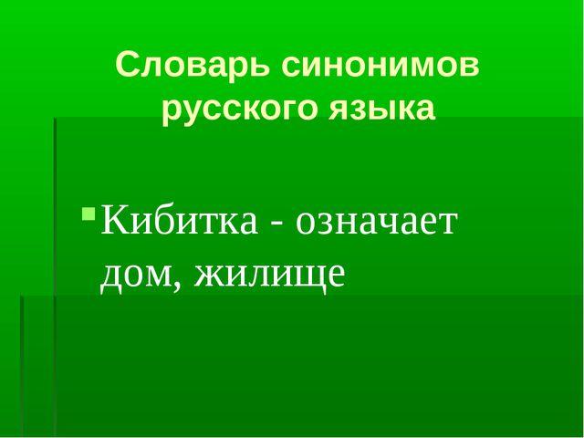 Словарь синонимов русского языка Кибитка - означает дом, жилище