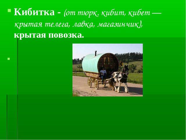 Кибитка - (от тюрк. кибит, кибет — крытая телега, лавка, магазинчик), крытая...