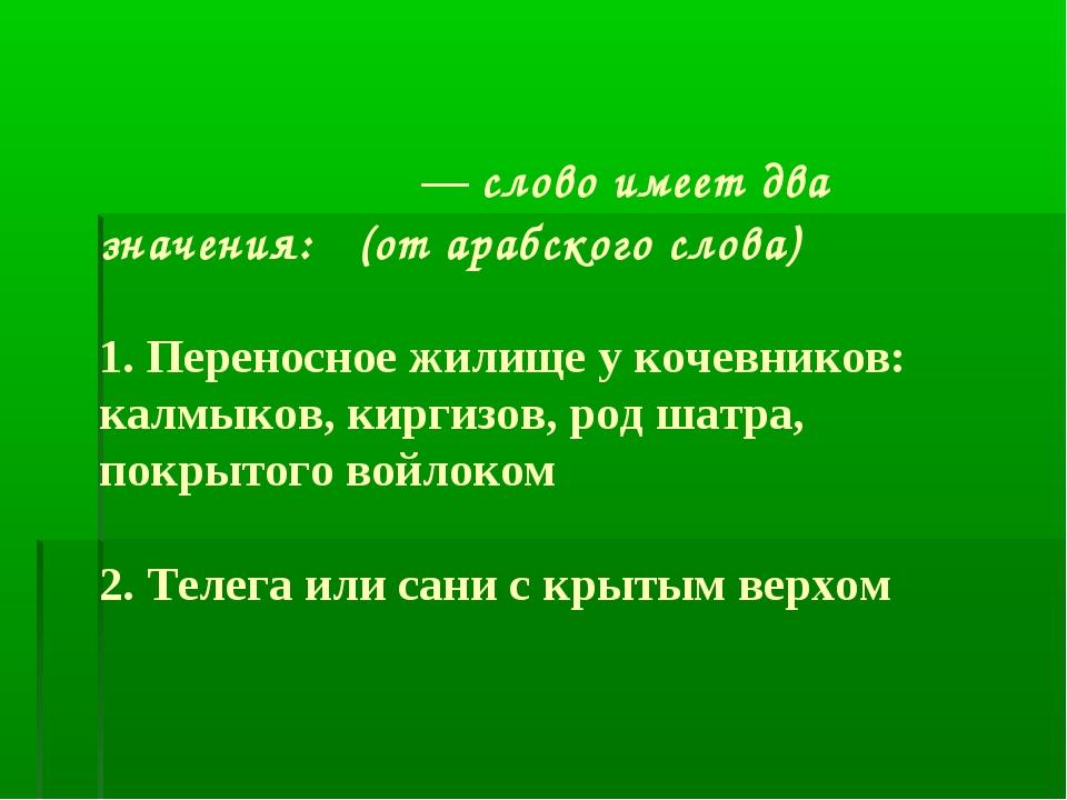 Киби́тка — слово имеет два значения: (от арабского слова) 1. Переносное жилищ...