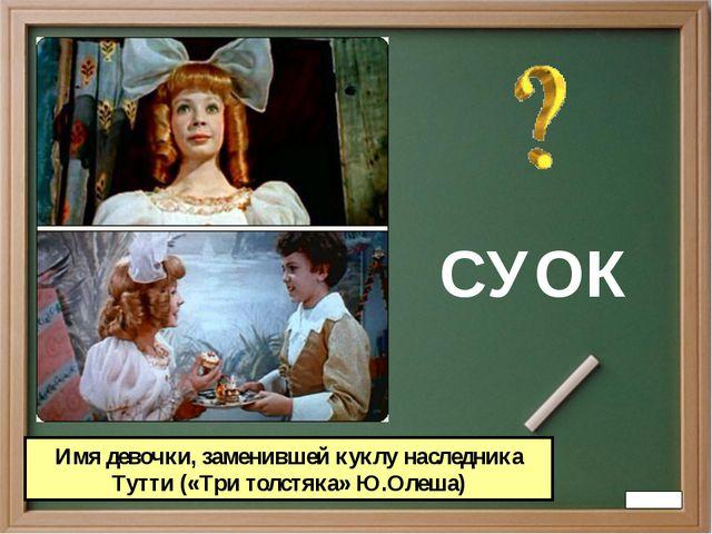 СУОК Имя девочки, заменившей куклу наследника Тутти («Три толстяка» Ю.Олеша)