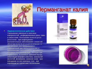 Перманганат калия Фармакологическое действие: Смазывание язвенных и ожоговых