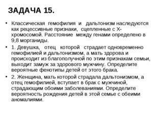 ЗАДАЧА 15. Классическая гемофилия и дальтонизм наследуются как рецессивные пр