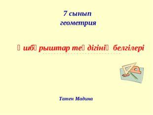 7 сынып геометрия Үшбұрыштар теңдігінің белгілері Татен Мадина