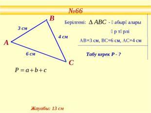 №66 В 3 см 4 см 6 см Берілгені: - қабырғалары әр түрлі АВ=3 см, ВС=6 см, АС=4