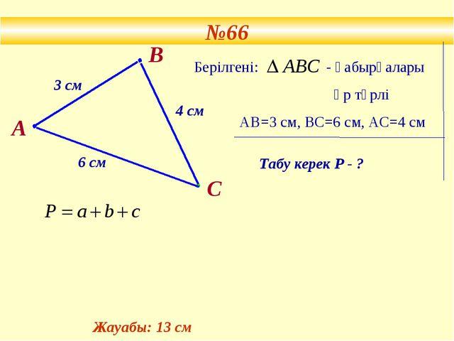 №66 В 3 см 4 см 6 см Берілгені: - қабырғалары әр түрлі АВ=3 см, ВС=6 см, АС=4...