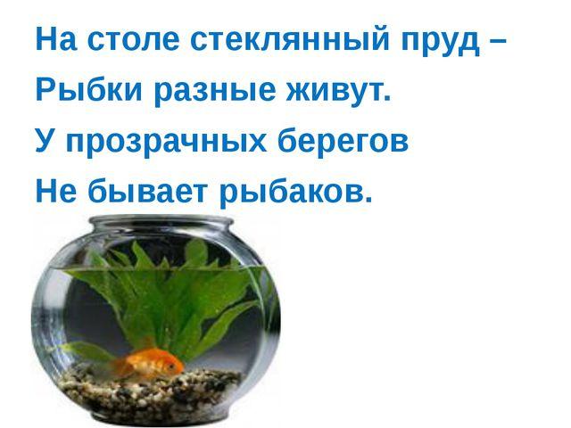 На столе стеклянный пруд – Рыбки разные живут. У прозрачных берегов Не бывае...