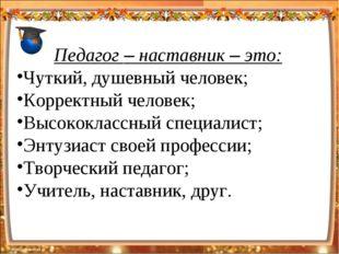 Педагог – наставник – это: Чуткий, душевный человек; Корректный человек; Высо