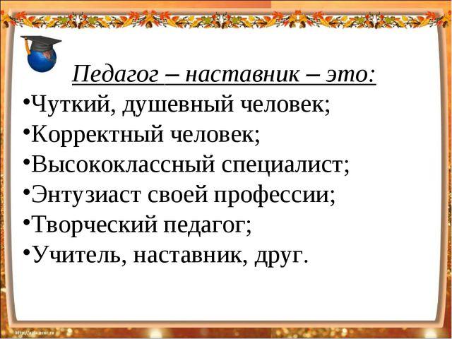 Педагог – наставник – это: Чуткий, душевный человек; Корректный человек; Высо...