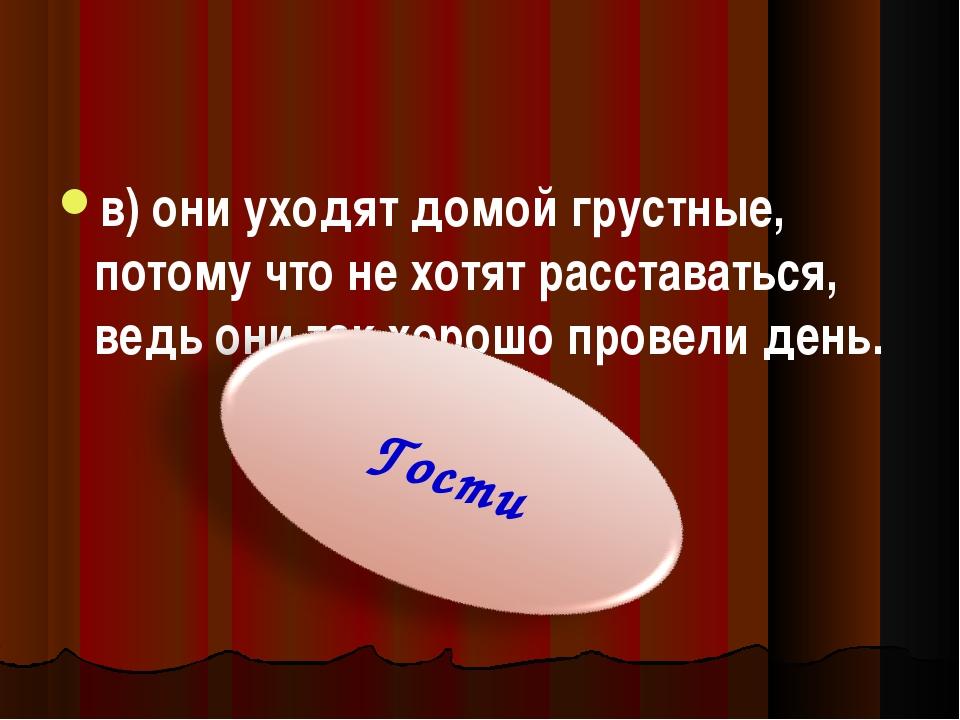 в) они уходят домой грустные, потому что не хотят расставаться, ведь они так...