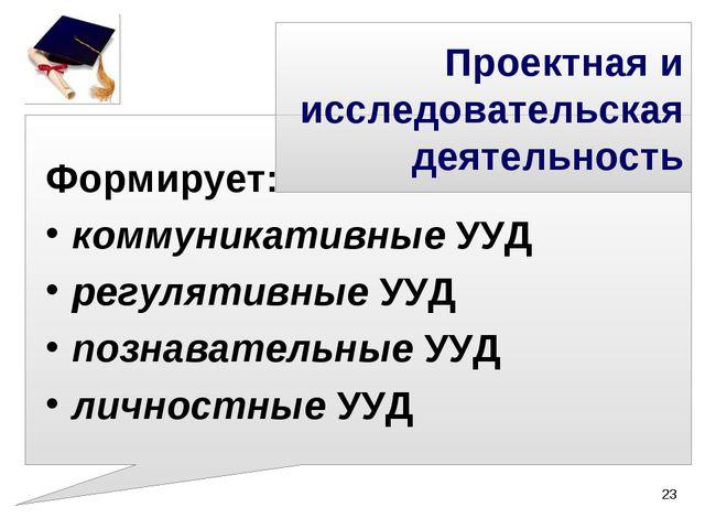 Проектная и исследовательская деятельность Формирует: коммуникативные УУД рег...