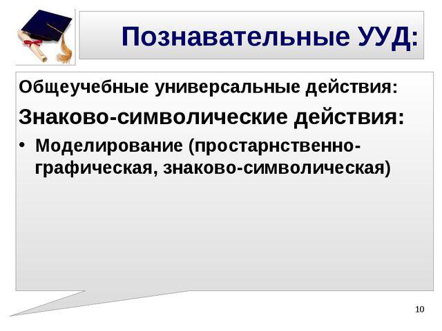 Познавательные УУД: Общеучебные универсальные действия: Знаково-символические...
