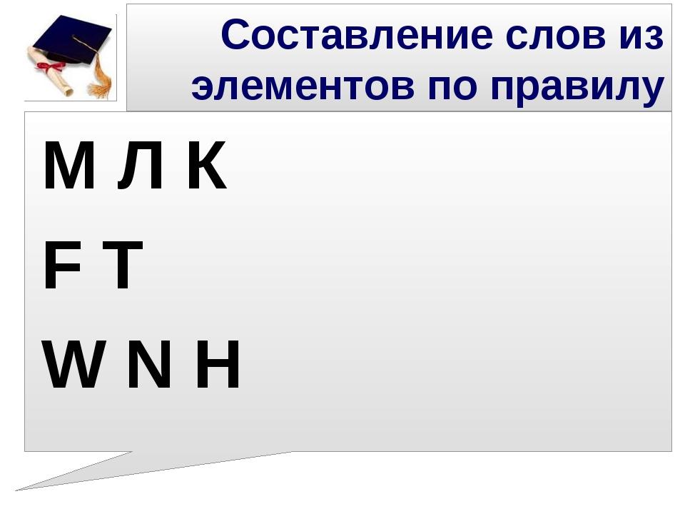 Составление слов из элементов по правилу М Л К F T W N H