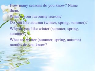 How many seasons do you know? Name them. What is your favourite season? Do yo