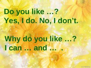 Do you like …? Yes, I do. No, I don't. Why do you like …? I can … and … .