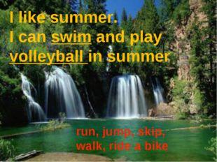 I like summer. I can swim and play volleyball in summer run, jump, skip, walk