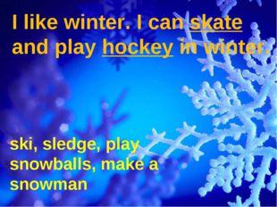 I like winter. I can skate and play hockey in winter. ski, sledge, play snowb