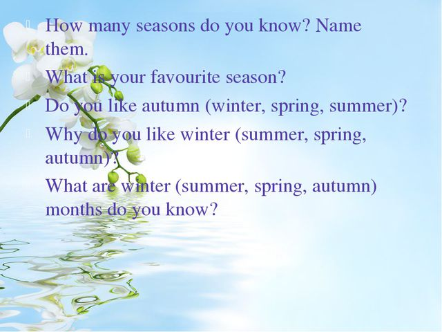 How many seasons do you know? Name them. What is your favourite season? Do yo...