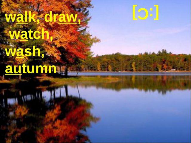 [:C] walk, draw, watch, wash, autumn