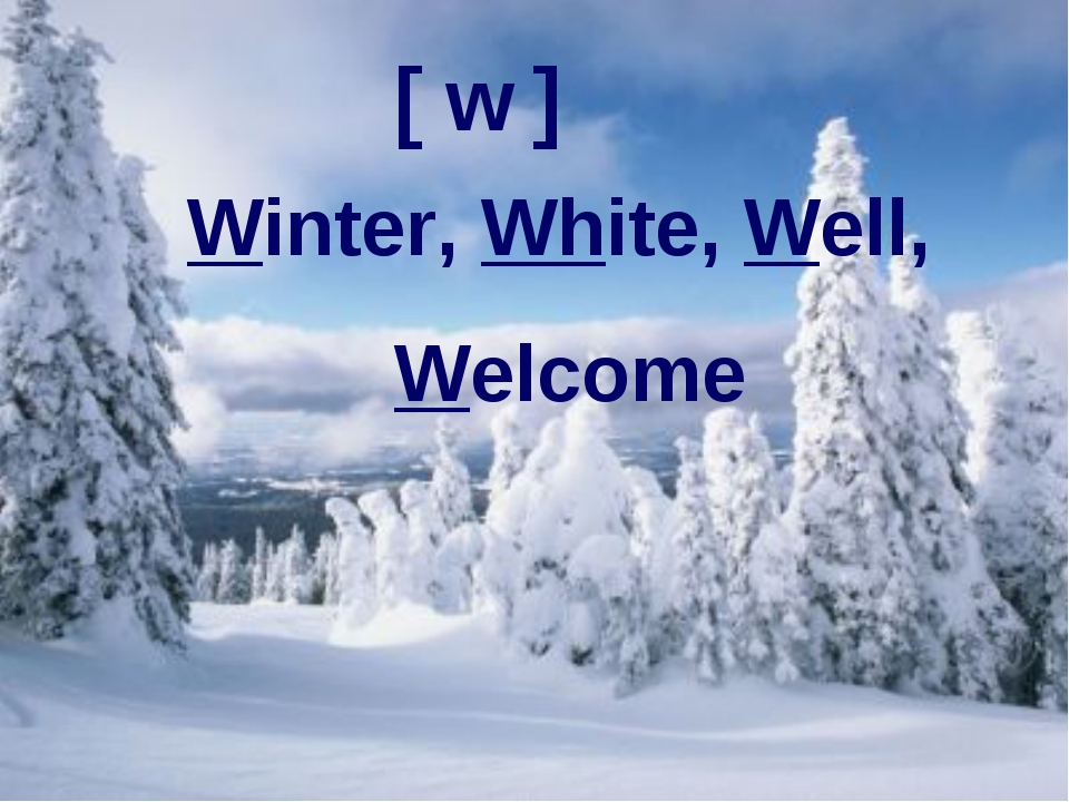 Well, welcome white winter! [ w ] Winter, White, Well, Welcome