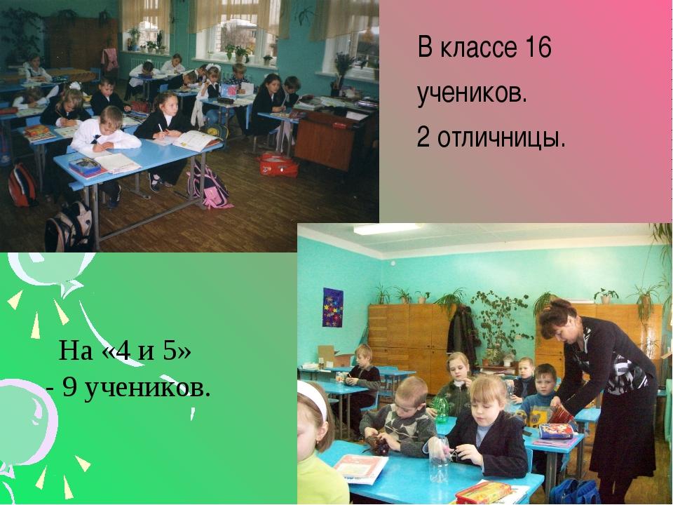 В классе 16 учеников. 2 отличницы. На «4 и 5» - 9 учеников.