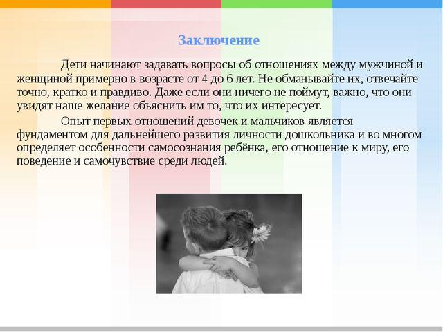 Заключение Дети начинают задавать вопросы об отношениях между мужчиной и же...