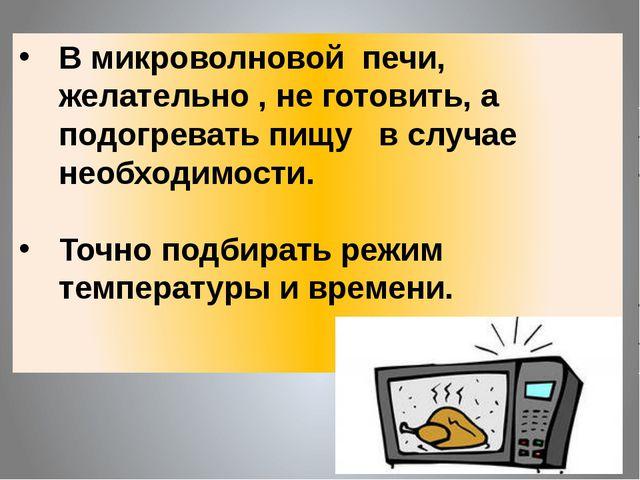 В микроволновой печи, желательно , не готовить, а подогревать пищу в случае н...