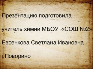 Презентацию подготовила учитель химии МБОУ «СОШ №2» Евсенкова Светлана Иванов