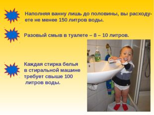 Наполняя ванну лишь до половины, вы расходу- ете не менее 150 литров воды. Ра