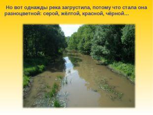Но вот однажды река загрустила, потому что стала она разноцветной: серой, жё