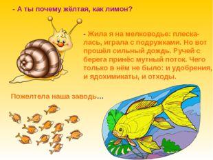 - А ты почему жёлтая, как лимон? - Жила я на мелководье: плеска- лась, играла