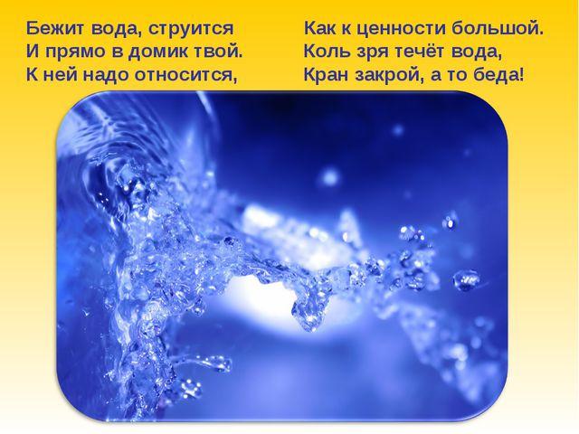 Бежит вода, струится Как к ценности большой. И прямо в домик твой. Коль зря т...